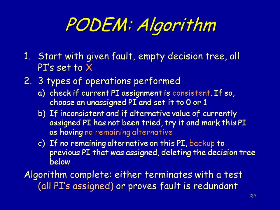PODEM: Algorithm Start with given fault, empty decision tree, all PI's set to X. 3 types of operations performed.