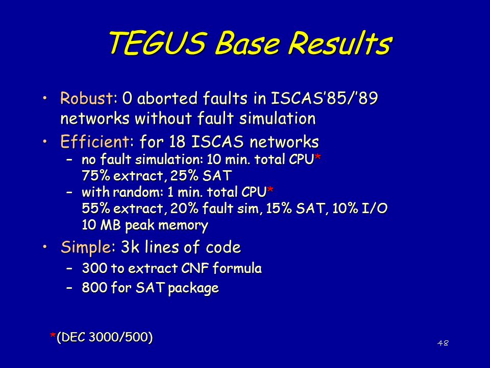 TEGUS Base Results Robust: 0 aborted faults in ISCAS'85/'89 networks without fault simulation. Efficient: for 18 ISCAS networks.