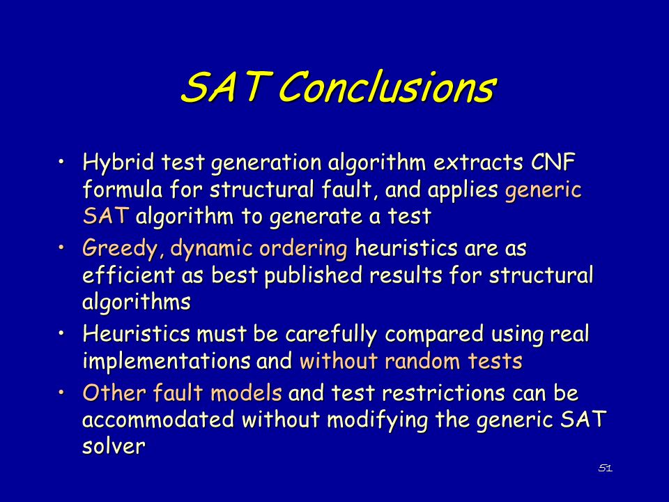 SAT Conclusions Hybrid test generation algorithm extracts CNF formula for structural fault, and applies generic SAT algorithm to generate a test.