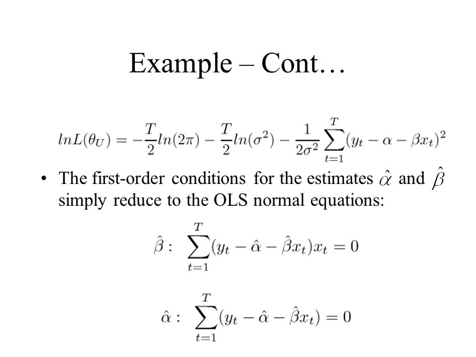 Example – Cont… The first-order conditions for the estimates and simply reduce to the OLS normal equations: