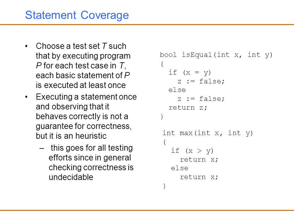 Statement Coverage Choose a test set T such that by executing program P for each test case in T, each basic statement of P is executed at least once.