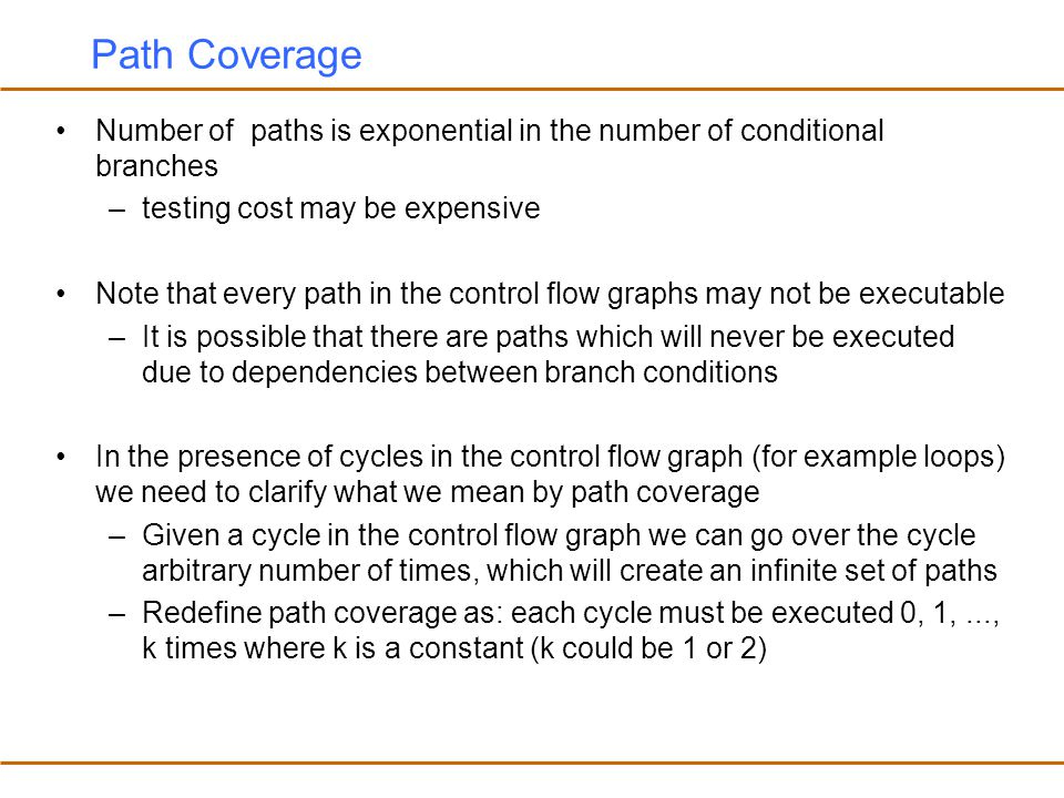 Path Coverage Number of paths is exponential in the number of conditional branches. testing cost may be expensive.
