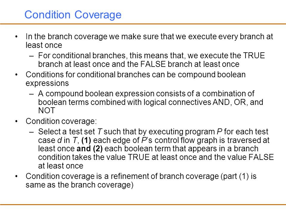 Condition Coverage In the branch coverage we make sure that we execute every branch at least once.