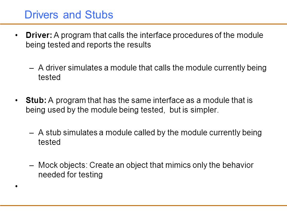 Drivers and Stubs Driver: A program that calls the interface procedures of the module being tested and reports the results.