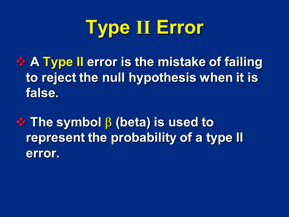 Type II Error A Type II error is the mistake of failing to reject the null hypothesis when it is false.