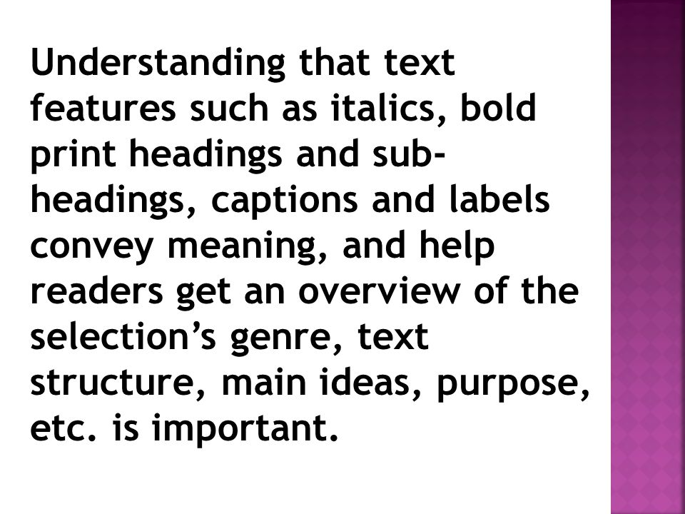 Understanding that text features such as italics, bold print headings and sub-headings, captions and labels convey meaning, and help readers get an overview of the selection's genre, text structure, main ideas, purpose, etc.