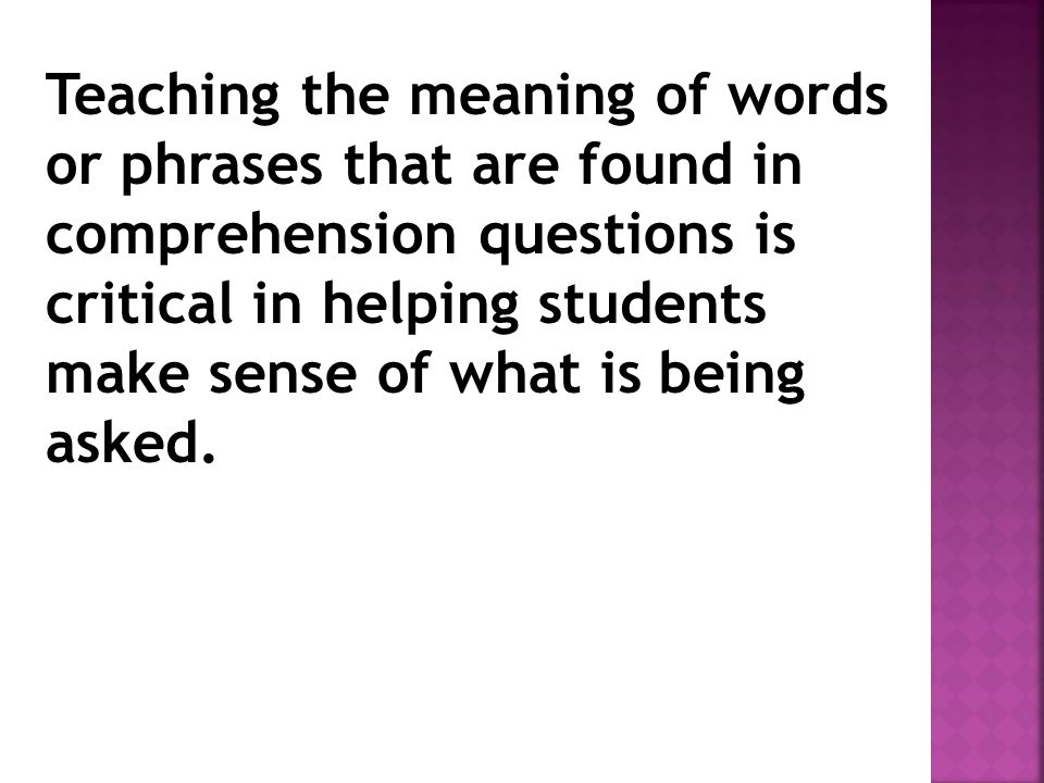 Teaching the meaning of words or phrases that are found in comprehension questions is critical in helping students make sense of what is being asked.