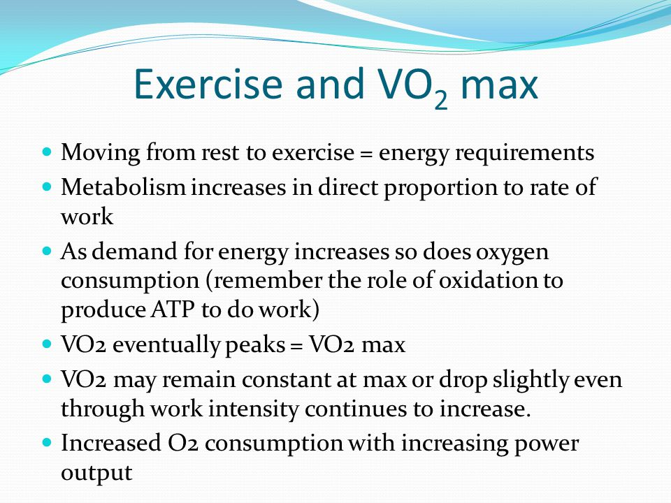 Exercise and VO2 max Moving from rest to exercise = energy requirements. Metabolism increases in direct proportion to rate of work.