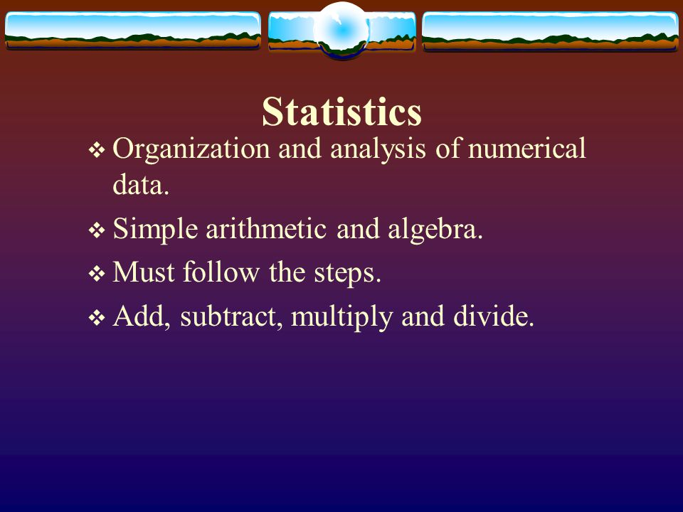 Statistics Organization and analysis of numerical data.