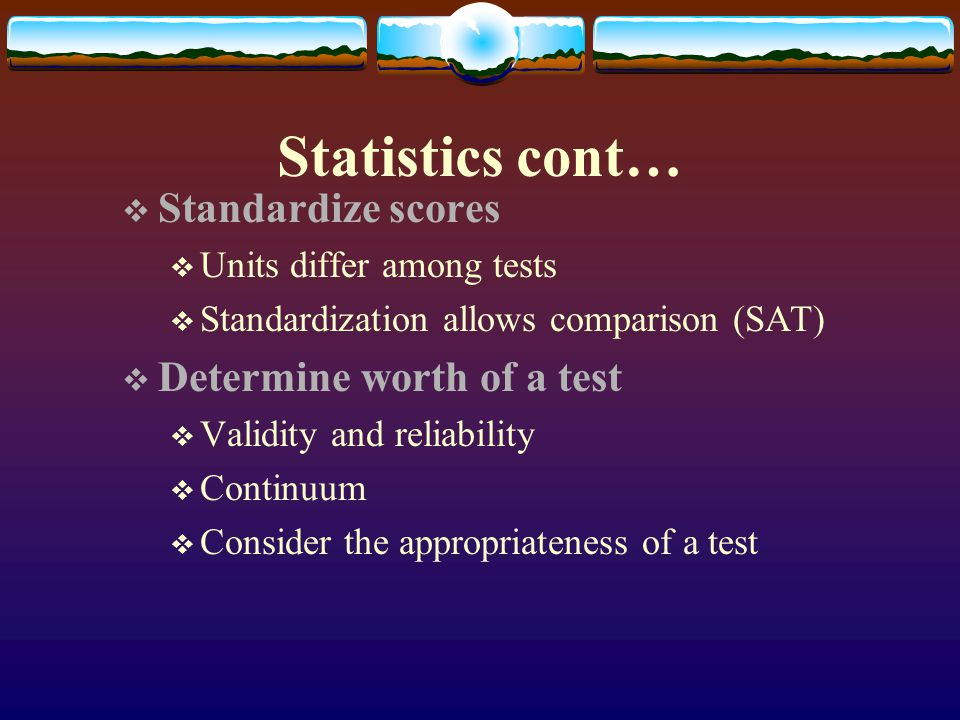 Statistics cont… Standardize scores Determine worth of a test