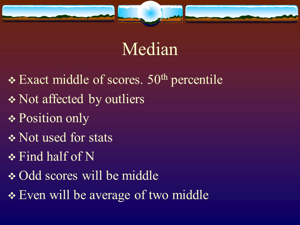Median Exact middle of scores. 50th percentile