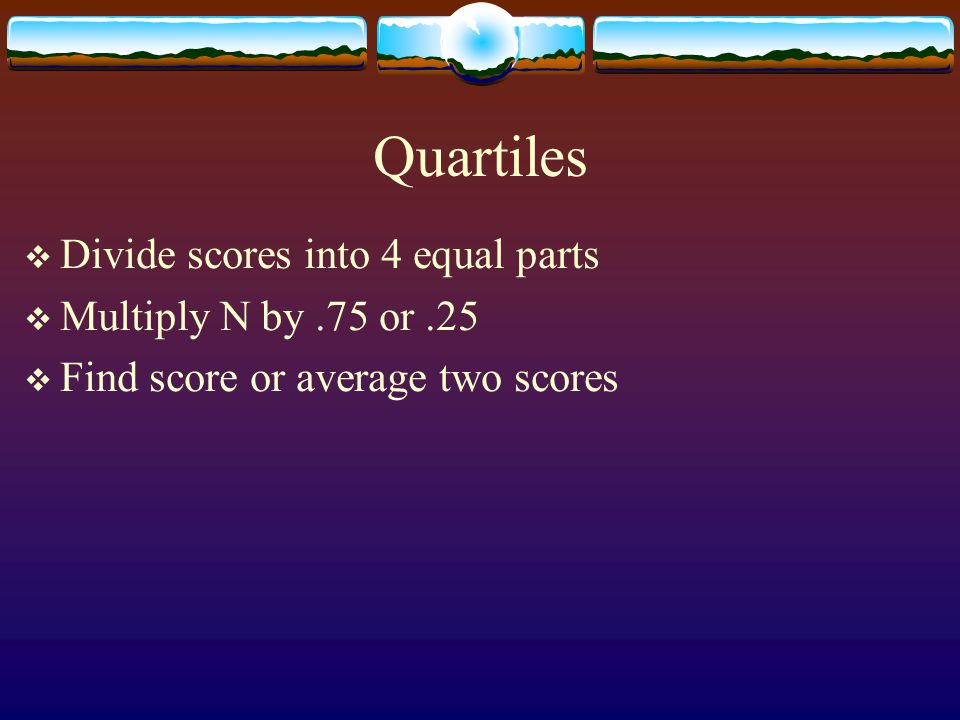 Quartiles Divide scores into 4 equal parts Multiply N by .75 or .25