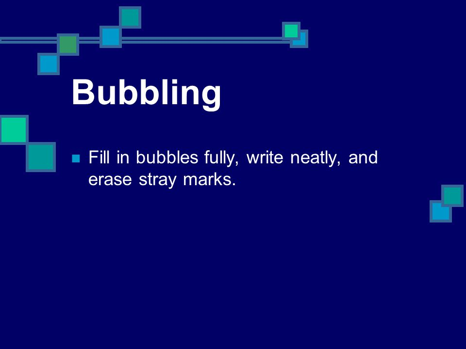 Bubbling Fill in bubbles fully, write neatly, and erase stray marks.
