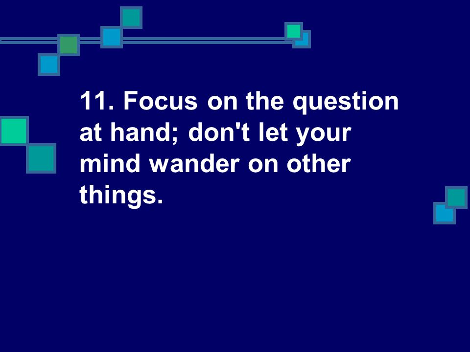 11. Focus on the question at hand; don t let your mind wander on other things.