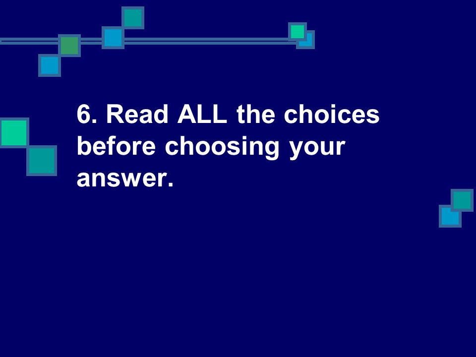 6. Read ALL the choices before choosing your answer.
