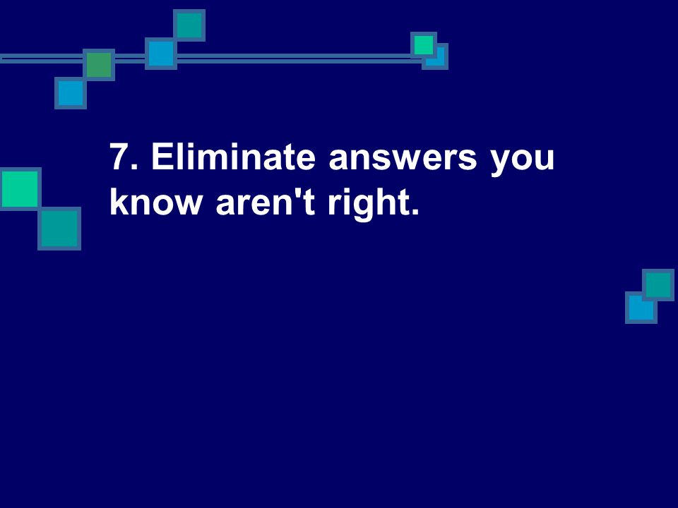 7. Eliminate answers you know aren t right.