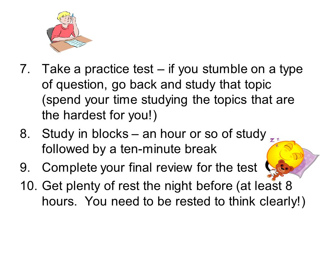 Take a practice test – if you stumble on a type of question, go back and study that topic (spend your time studying the topics that are the hardest for you!)