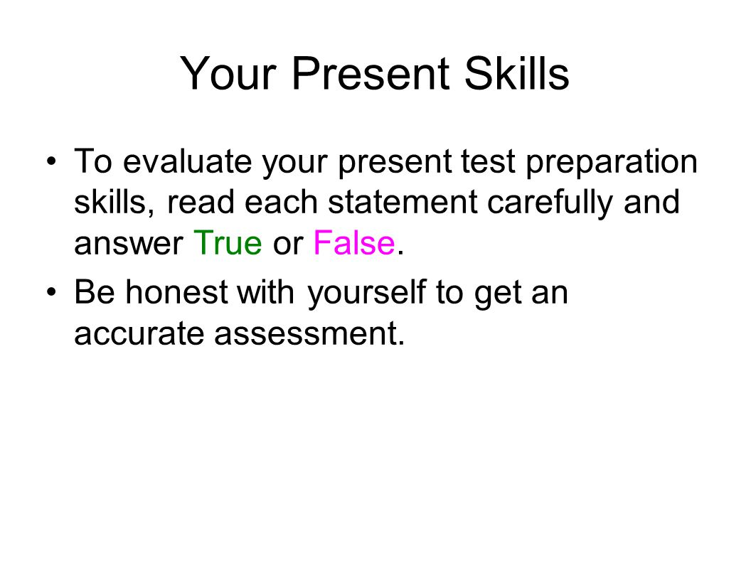 Your Present Skills To evaluate your present test preparation skills, read each statement carefully and answer True or False.