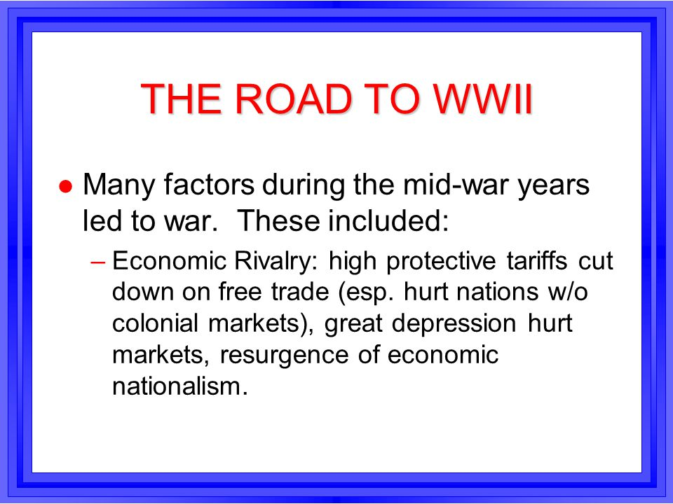 THE ROAD TO WWII Many factors during the mid-war years led to war. These included:
