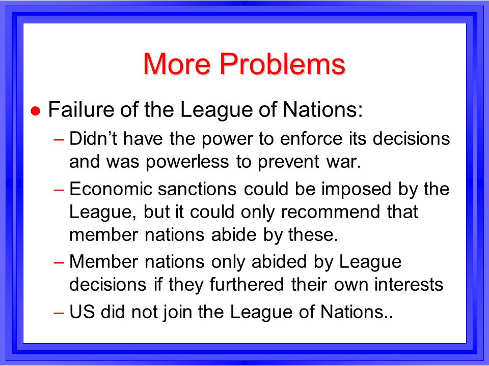 More Problems Failure of the League of Nations: