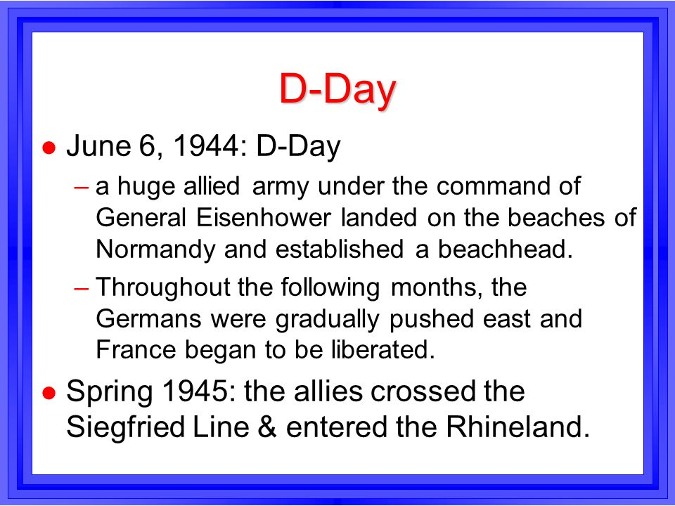 D-Day June 6, 1944: D-Day. a huge allied army under the command of General Eisenhower landed on the beaches of Normandy and established a beachhead.