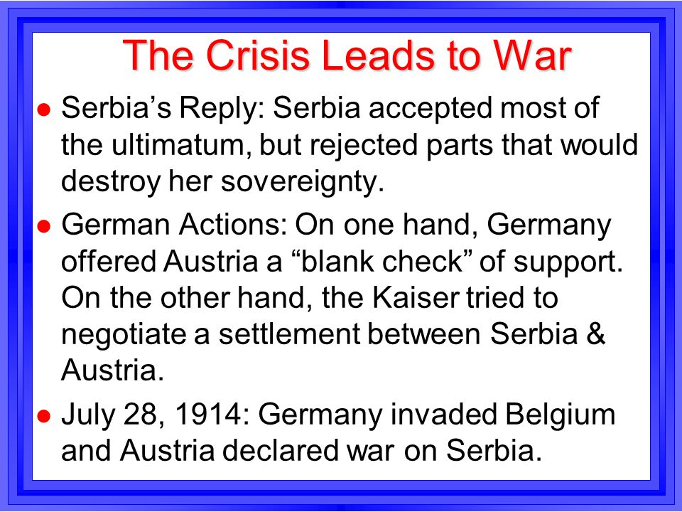 The Crisis Leads to War Serbia's Reply: Serbia accepted most of the ultimatum, but rejected parts that would destroy her sovereignty.