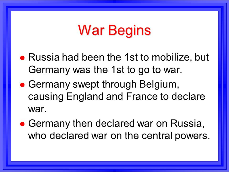 War Begins Russia had been the 1st to mobilize, but Germany was the 1st to go to war.