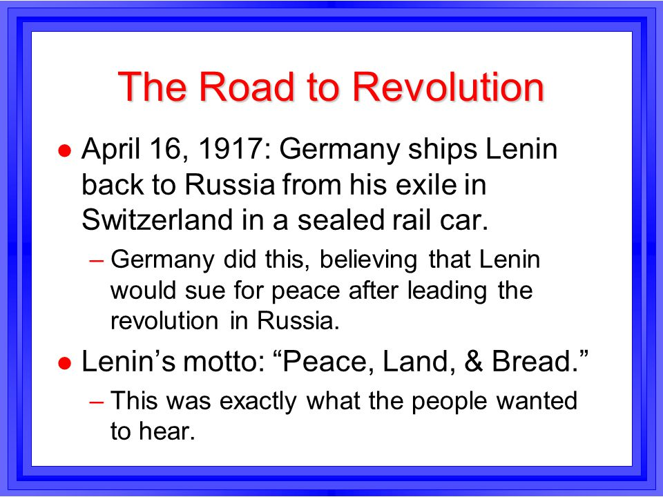The Road to Revolution April 16, 1917: Germany ships Lenin back to Russia from his exile in Switzerland in a sealed rail car.