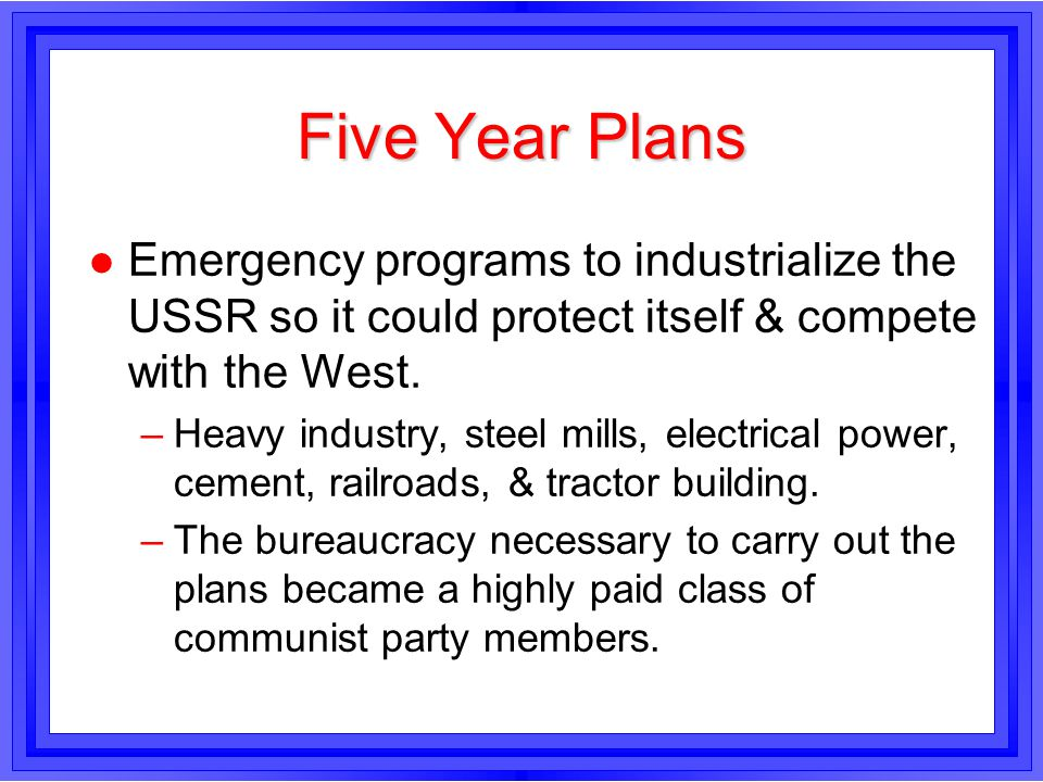 Five Year Plans Emergency programs to industrialize the USSR so it could protect itself & compete with the West.