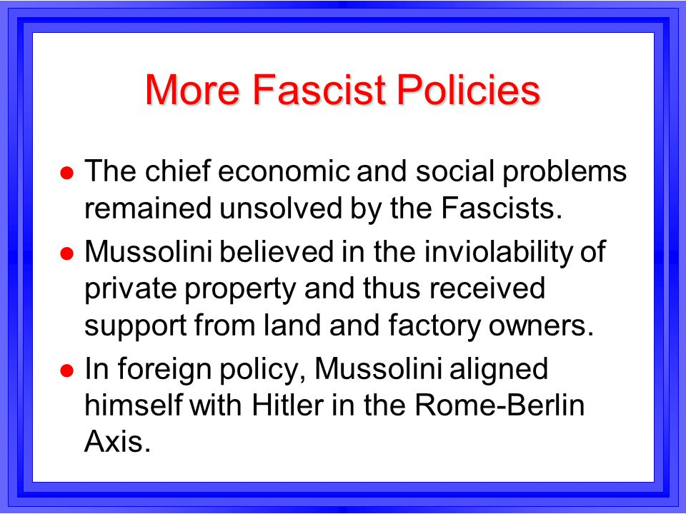 More Fascist Policies The chief economic and social problems remained unsolved by the Fascists.