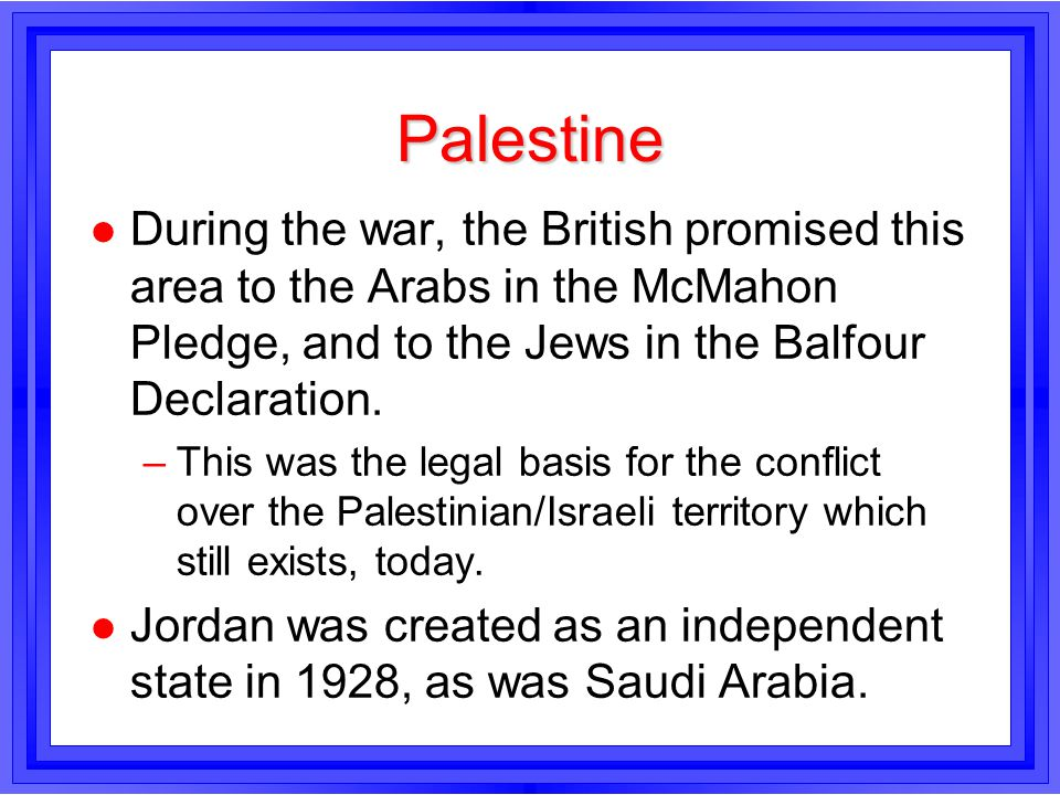 Palestine During the war, the British promised this area to the Arabs in the McMahon Pledge, and to the Jews in the Balfour Declaration.