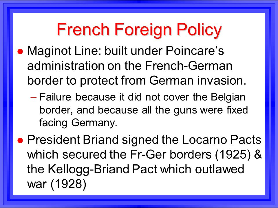 French Foreign Policy Maginot Line: built under Poincare's administration on the French-German border to protect from German invasion.