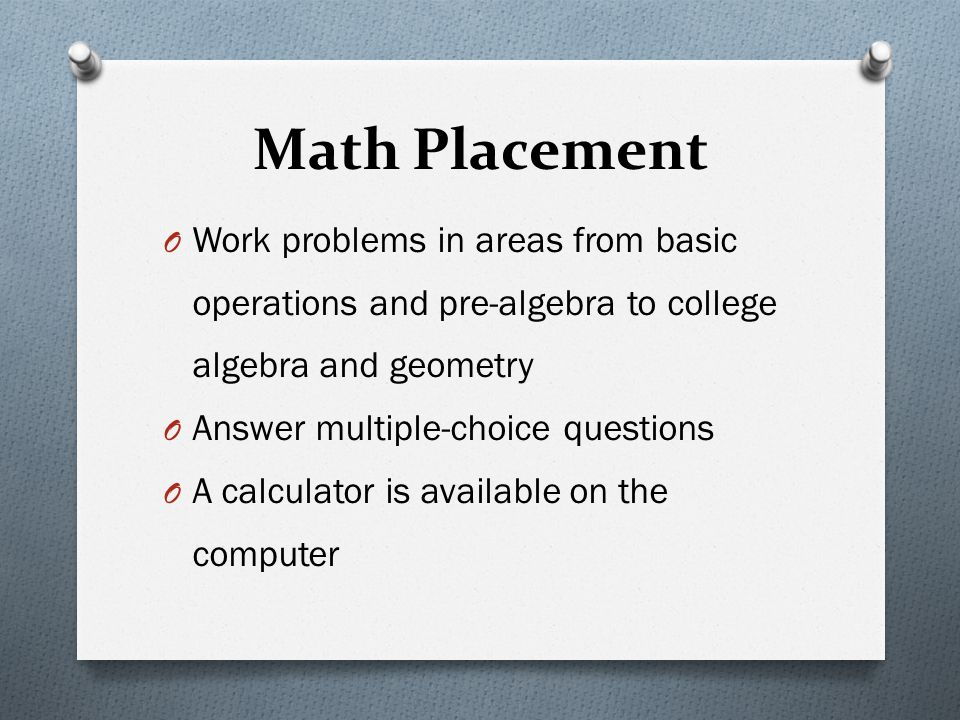 Math Placement Work problems in areas from basic operations and pre-algebra to college algebra and geometry.