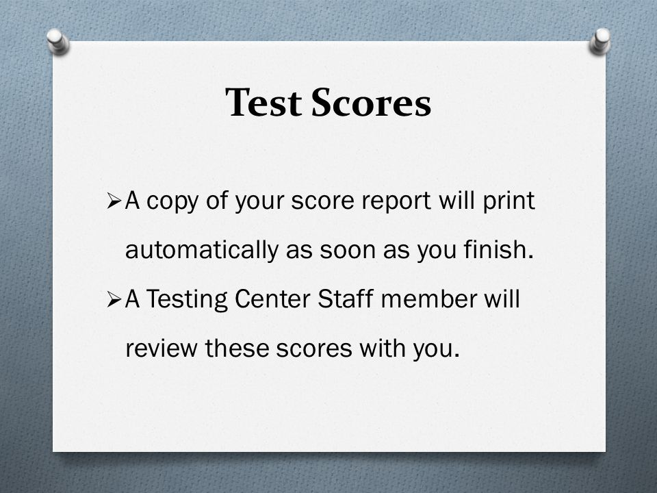Test Scores A copy of your score report will print automatically as soon as you finish.