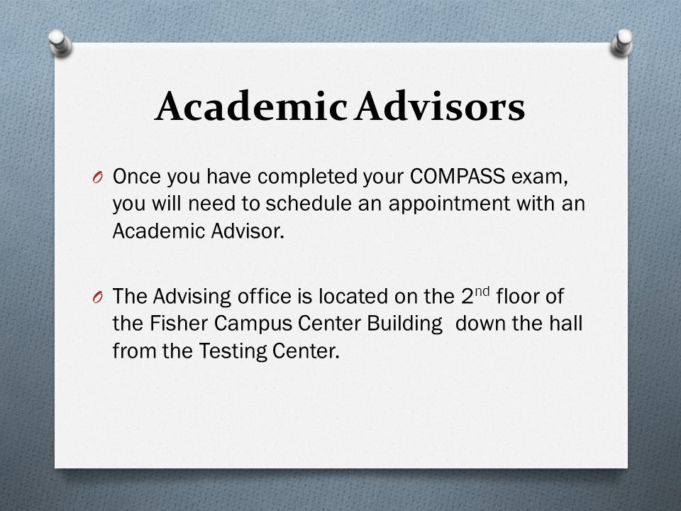 Academic Advisors Once you have completed your COMPASS exam, you will need to schedule an appointment with an Academic Advisor.