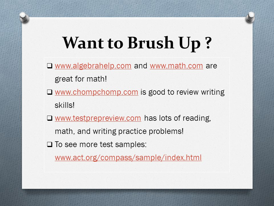 Want to Brush Up www.algebrahelp.com and www.math.com are great for math! www.chompchomp.com is good to review writing skills!