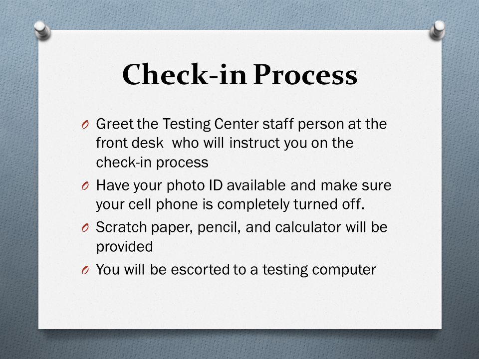Check-in Process Greet the Testing Center staff person at the front desk who will instruct you on the check-in process.