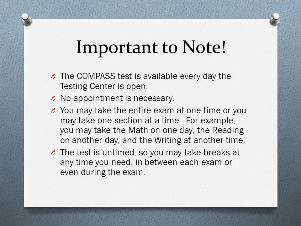 Important to Note! The COMPASS test is available every day the Testing Center is open. No appointment is necessary.