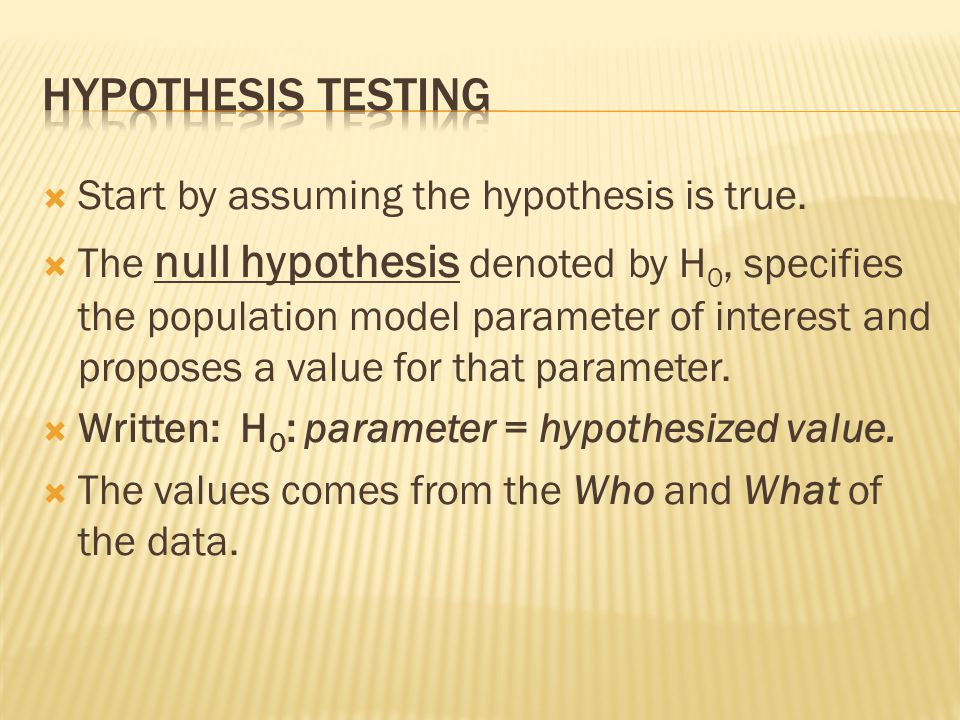 Hypothesis testing Start by assuming the hypothesis is true.