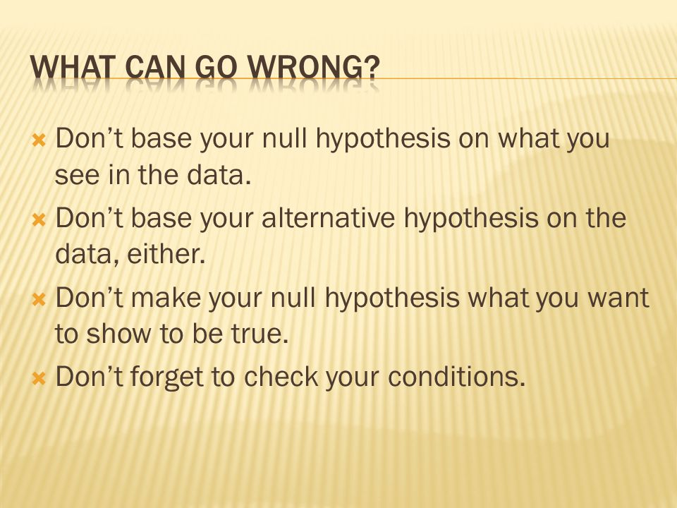 What can go wrong Don't base your null hypothesis on what you see in the data. Don't base your alternative hypothesis on the data, either.