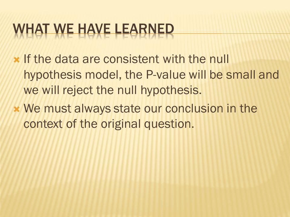 What we have learned If the data are consistent with the null hypothesis model, the P-value will be small and we will reject the null hypothesis.