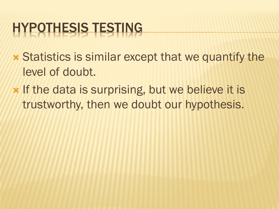 Hypothesis testing Statistics is similar except that we quantify the level of doubt.
