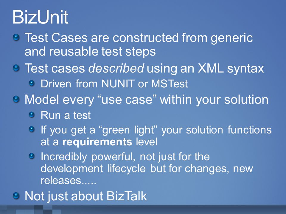 BizUnit Test Cases are constructed from generic and reusable test steps. Test cases described using an XML syntax.