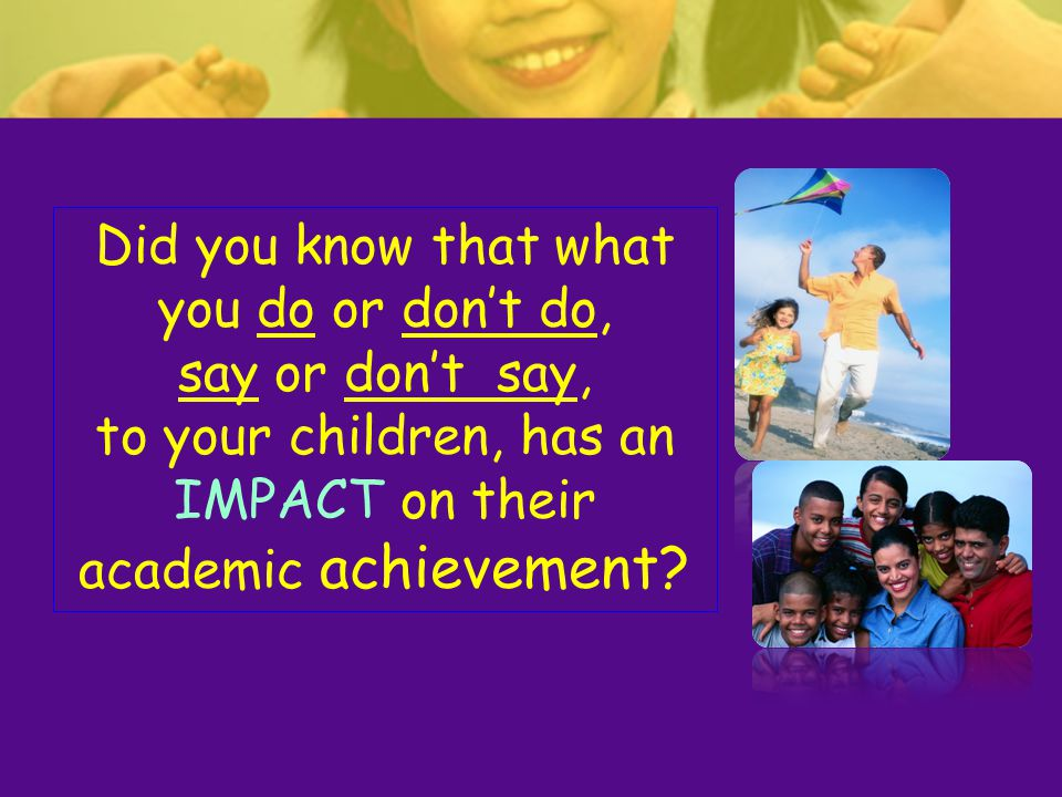 Did you know that what you do or don't do, say or don't say, to your children, has an IMPACT on their academic achievement