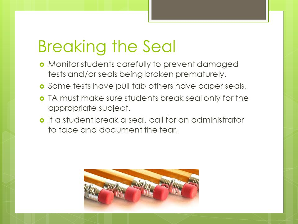 Breaking the Seal Monitor students carefully to prevent damaged tests and/or seals being broken prematurely.
