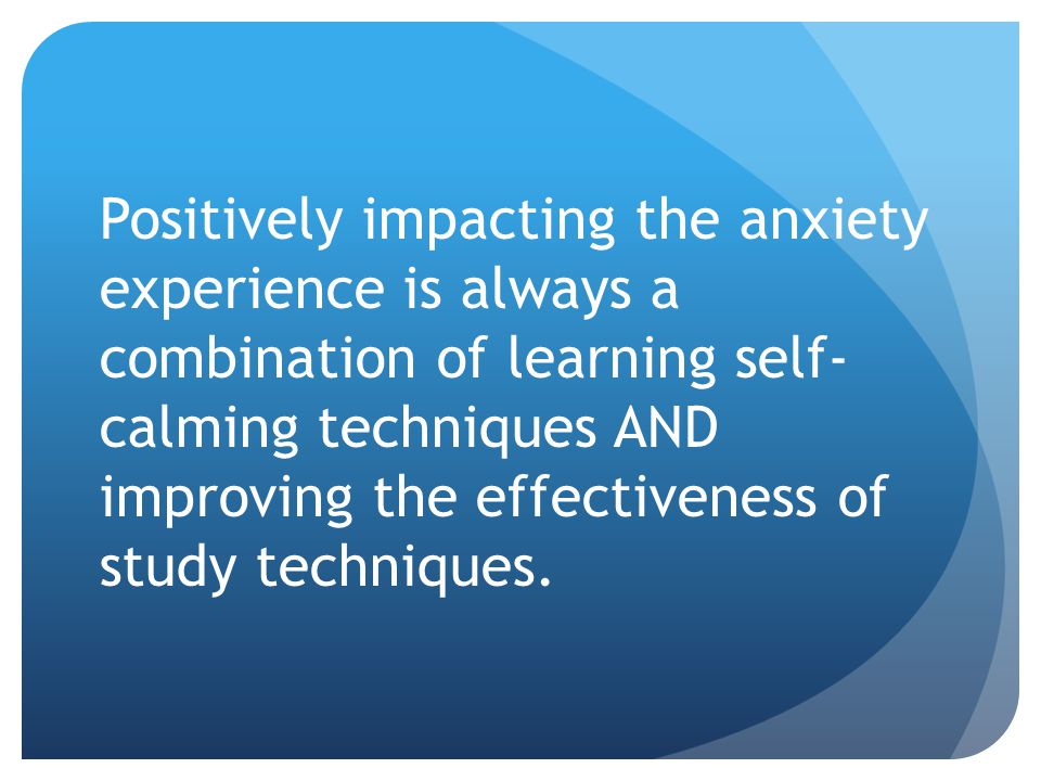 Positively impacting the anxiety experience is always a combination of learning self- calming techniques AND improving the effectiveness of study techniques.