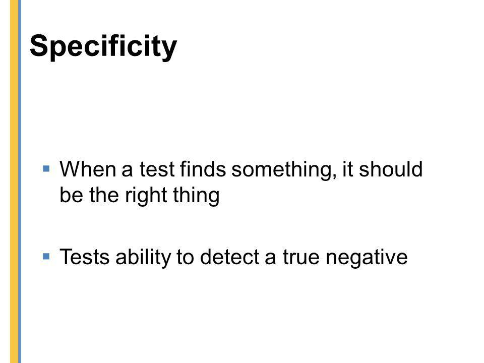 Specificity When a test finds something, it should be the right thing