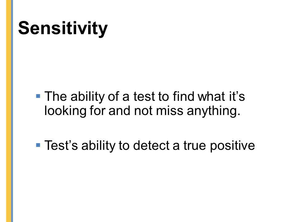 Sensitivity The ability of a test to find what it's looking for and not miss anything. Test's ability to detect a true positive.