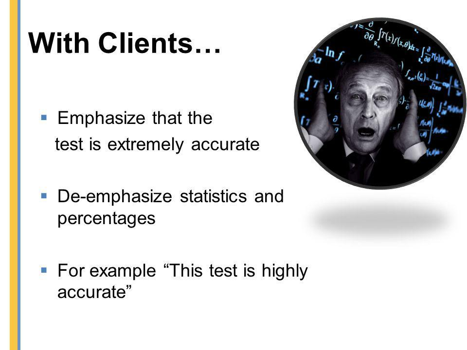 With Clients… Emphasize that the test is extremely accurate