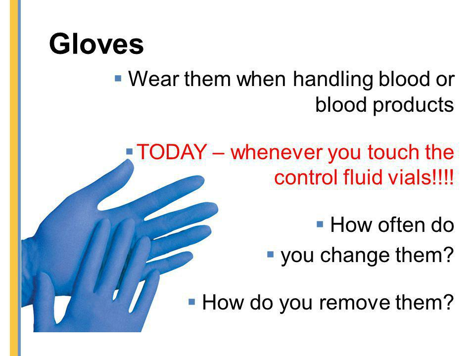 Gloves Wear them when handling blood or blood products